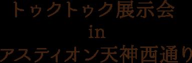 トゥクトゥク展示会福岡アスティオン天神西通り